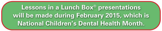 Lessons in a Lunch Box presentations will be made during February 2015, which is National Children's Dental Health Month.
