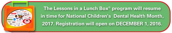 The Lessons in a Lunch Box� program will resume in time for National Children�s  Dental Health Month, 2017. Registration will open on December 1, 2016.