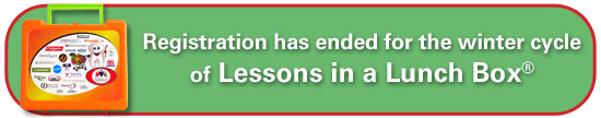 Registration has ended for the winter cycle of Lessons in a Lunch Box®