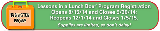 Lesssons in a Lunch Box Program Registration is open from 8/15/14� 9/30/14, and reopens 12/1/14 - 1/5/15.